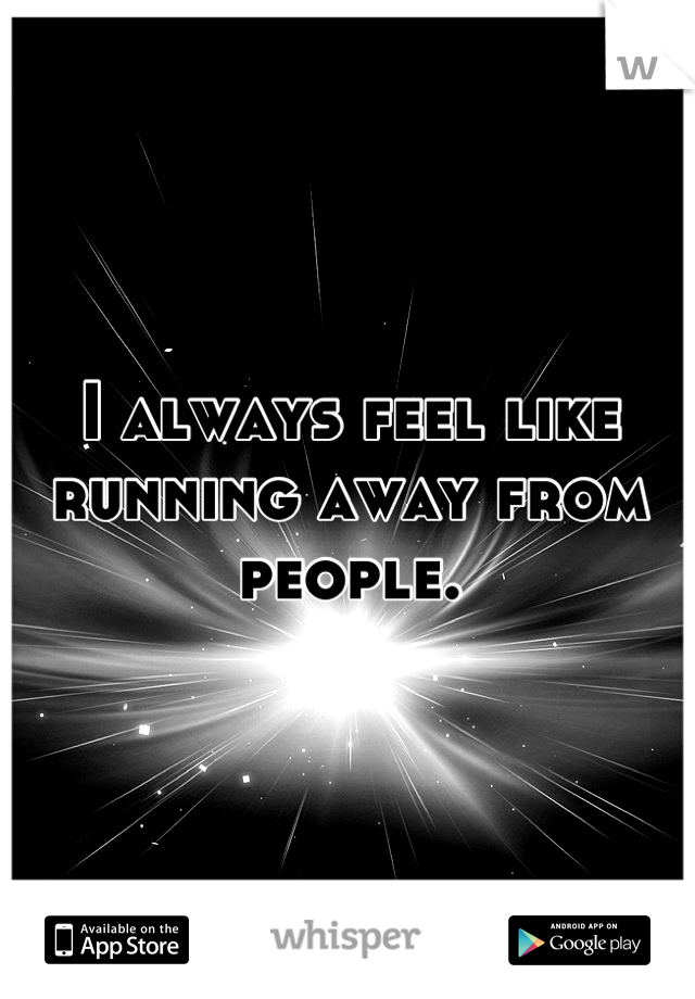 I always feel like running away from people.