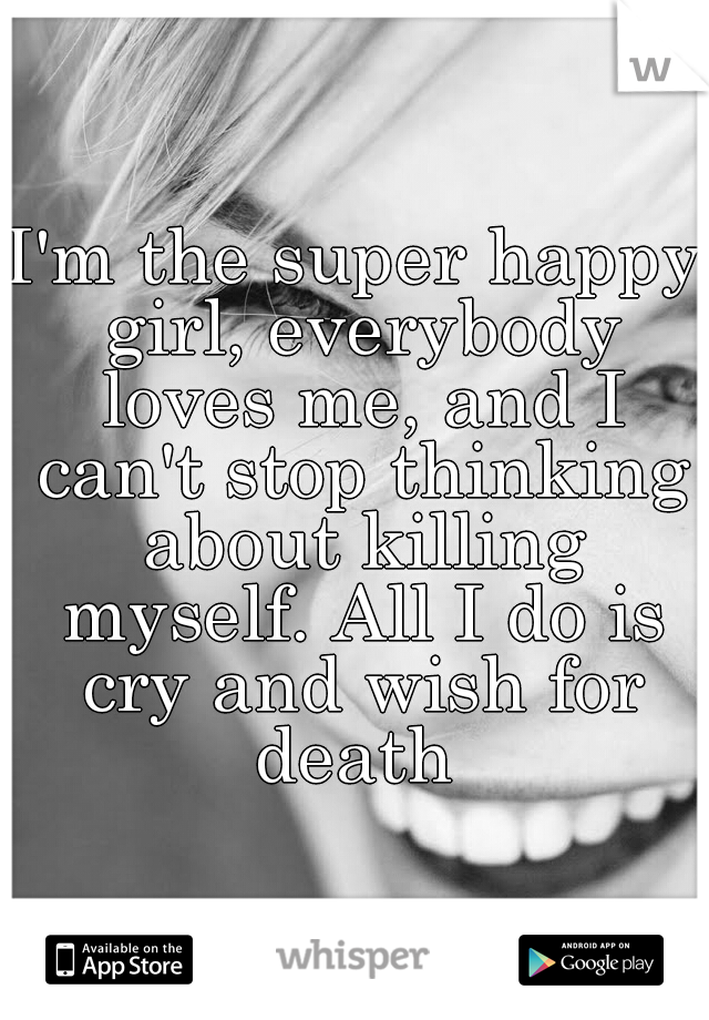 I'm the super happy girl, everybody loves me, and I can't stop thinking about killing myself. All I do is cry and wish for death