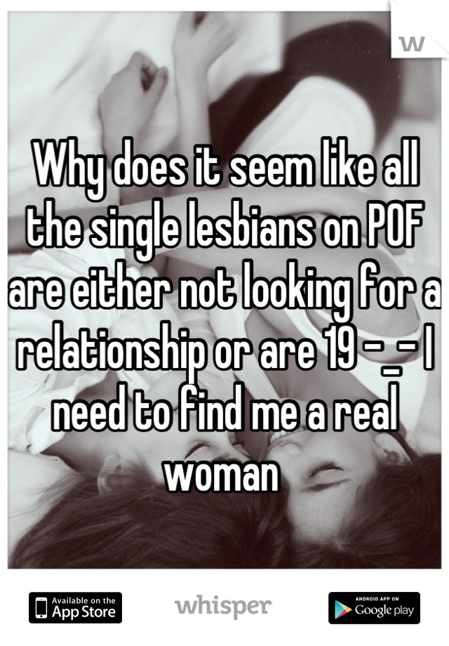 Why does it seem like all the single lesbians on POF are either not looking for a relationship or are 19 -_- I need to find me a real woman
