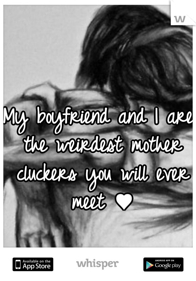 My boyfriend and I are the weirdest mother cluckers you will ever meet ♥