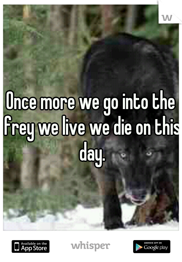 Once more we go into the frey we live we die on this day.