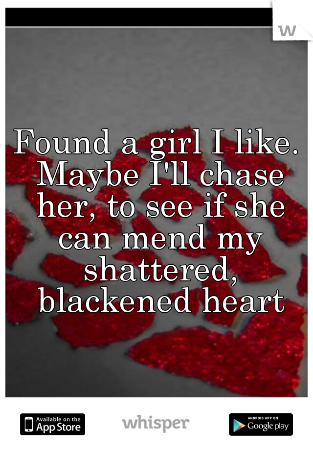 Found a girl I like. Maybe I'll chase her, to see if she can mend my shattered, blackened heart