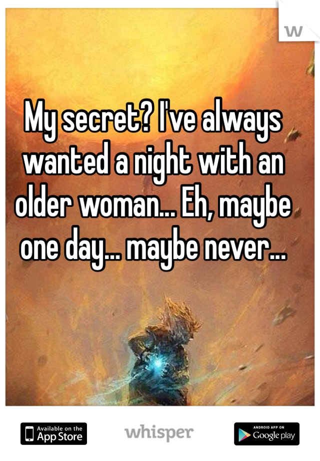 My secret? I've always wanted a night with an older woman... Eh, maybe one day… maybe never...