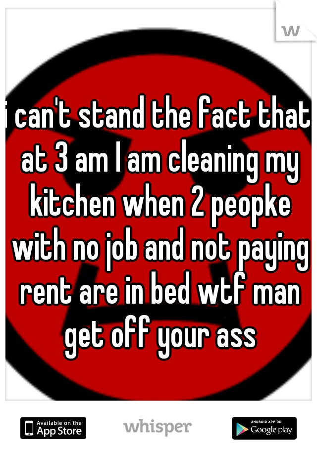 i can't stand the fact that at 3 am I am cleaning my kitchen when 2 peopke with no job and not paying rent are in bed wtf man get off your ass