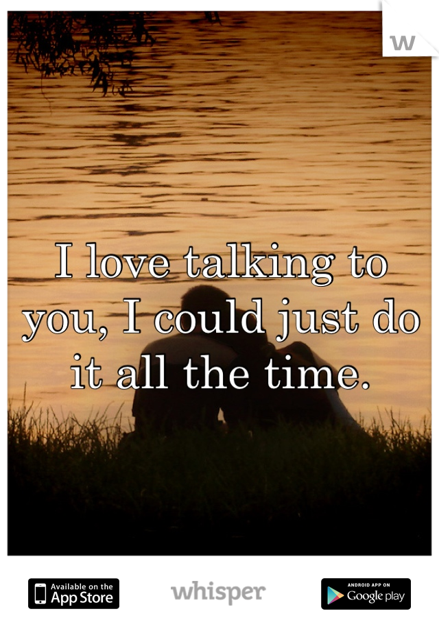 I love talking to you, I could just do it all the time.