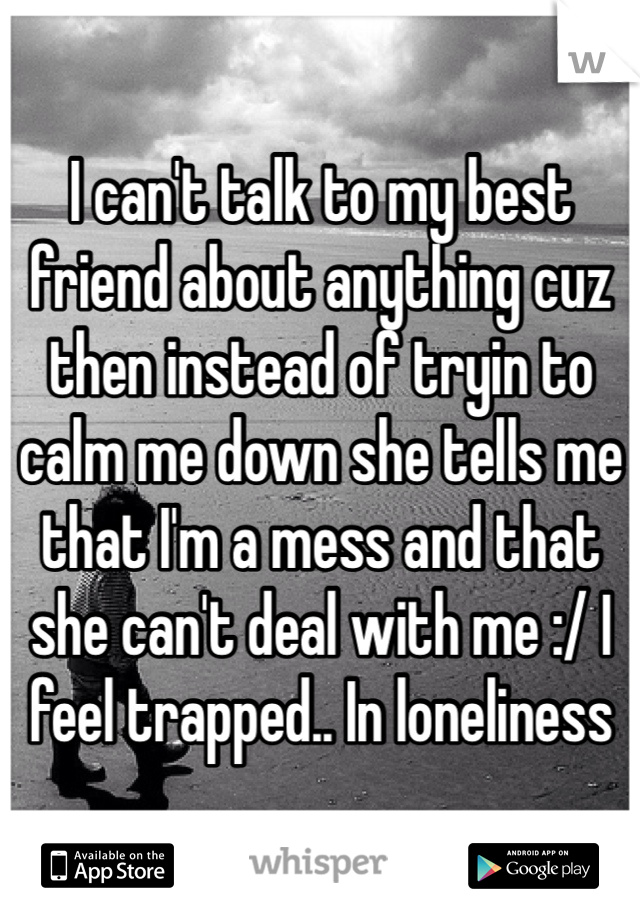 I can't talk to my best friend about anything cuz then instead of tryin to calm me down she tells me that I'm a mess and that she can't deal with me :/ I feel trapped.. In loneliness