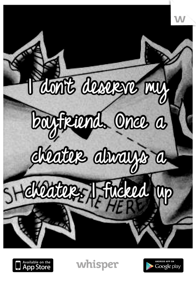 I don't deserve my boyfriend. Once a cheater always a cheater. I fucked up