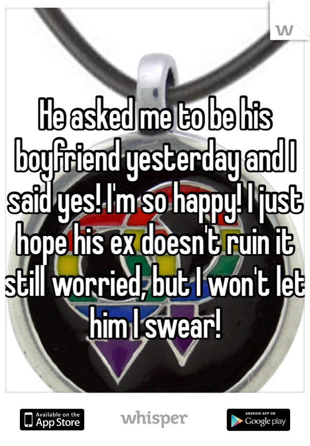 He asked me to be his boyfriend yesterday and I said yes! I'm so happy! I just hope his ex doesn't ruin it still worried, but I won't let him I swear!