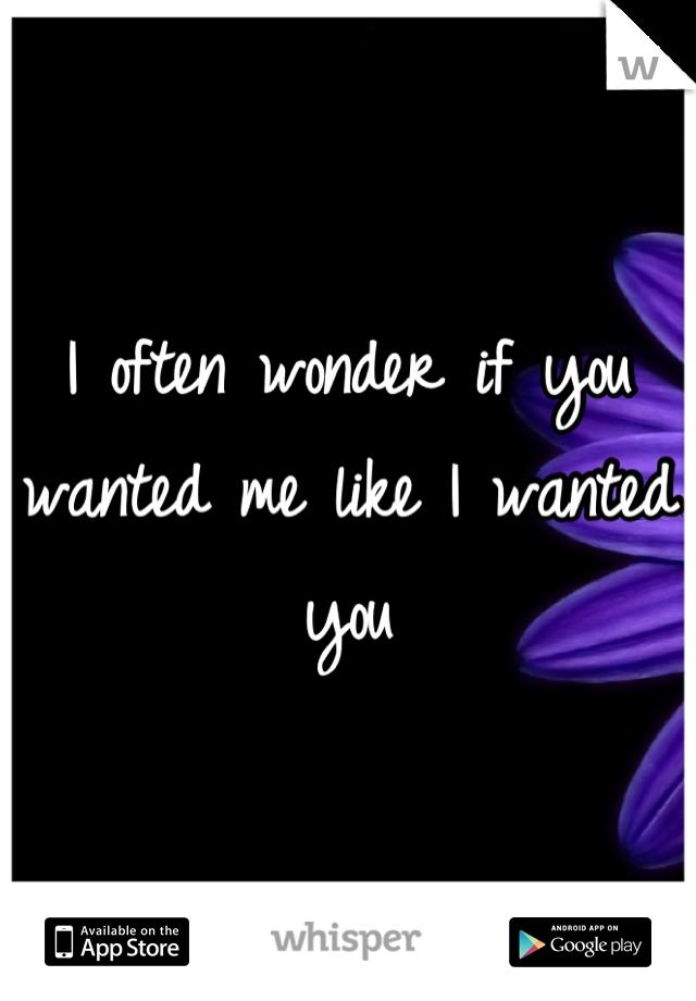 I often wonder if you wanted me like I wanted you