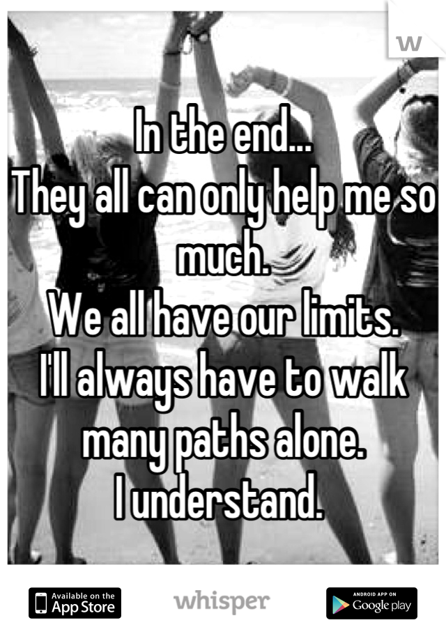 In the end...  They all can only help me so much.  We all have our limits.  I'll always have to walk many paths alone.  I understand.