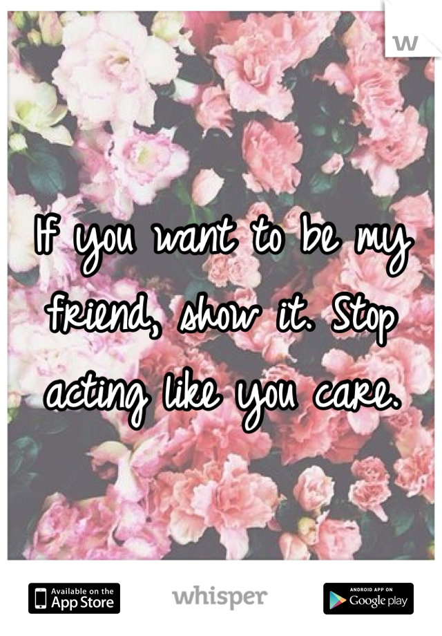 If you want to be my friend, show it. Stop acting like you care.