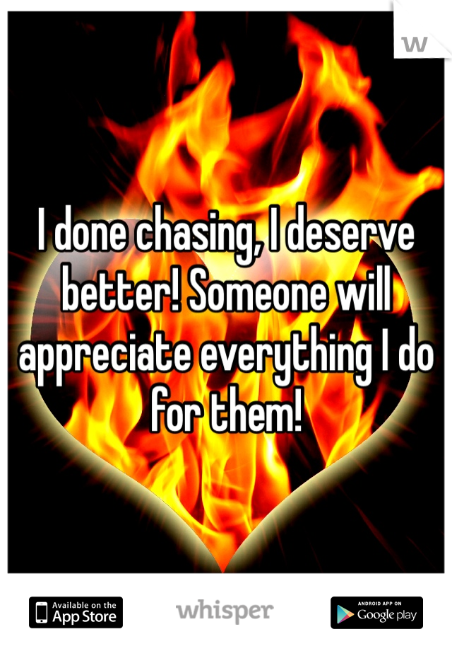 I done chasing, I deserve better! Someone will appreciate everything I do for them!