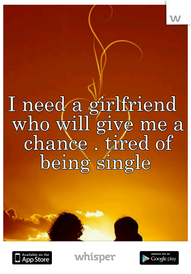 I need a girlfriend  who will give me a chance . tired of being single