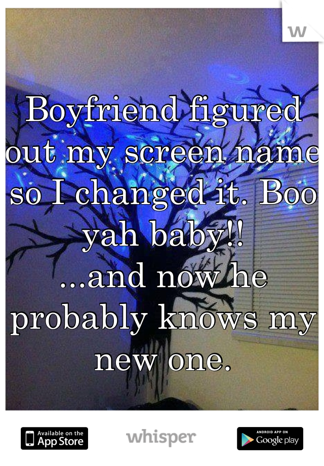 Boyfriend figured out my screen name so I changed it. Boo yah baby!! ...and now he probably knows my new one.