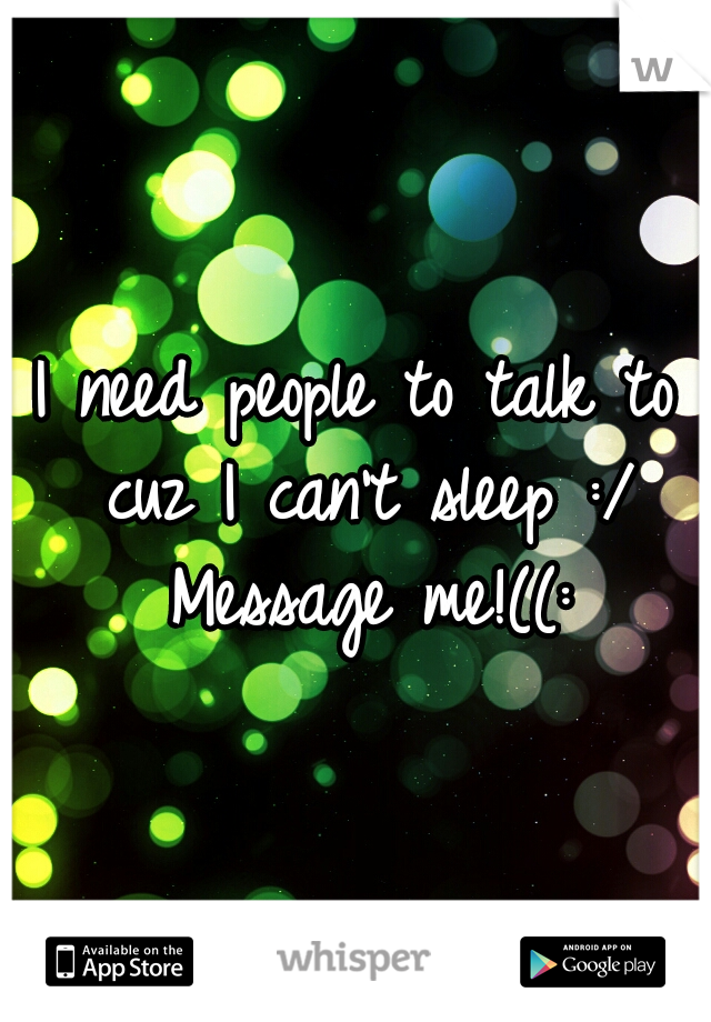 I need people to talk to cuz I can't sleep :/ Message me!((: