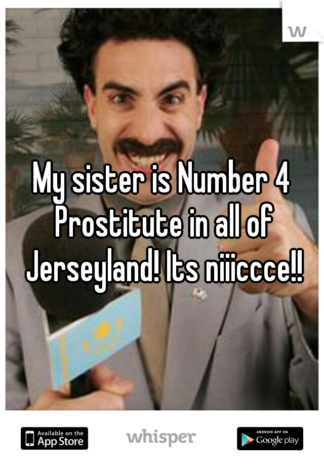 My sister is Number 4 Prostitute in all of Jerseyland! Its niiiccce!!