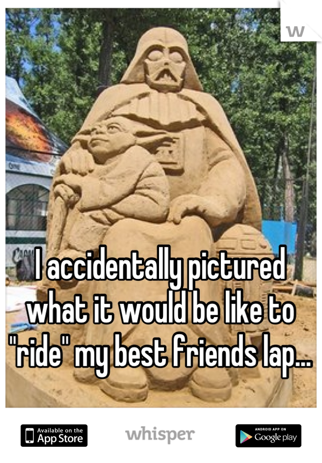 "I accidentally pictured what it would be like to ""ride"" my best friends lap...   Is that bad..?"