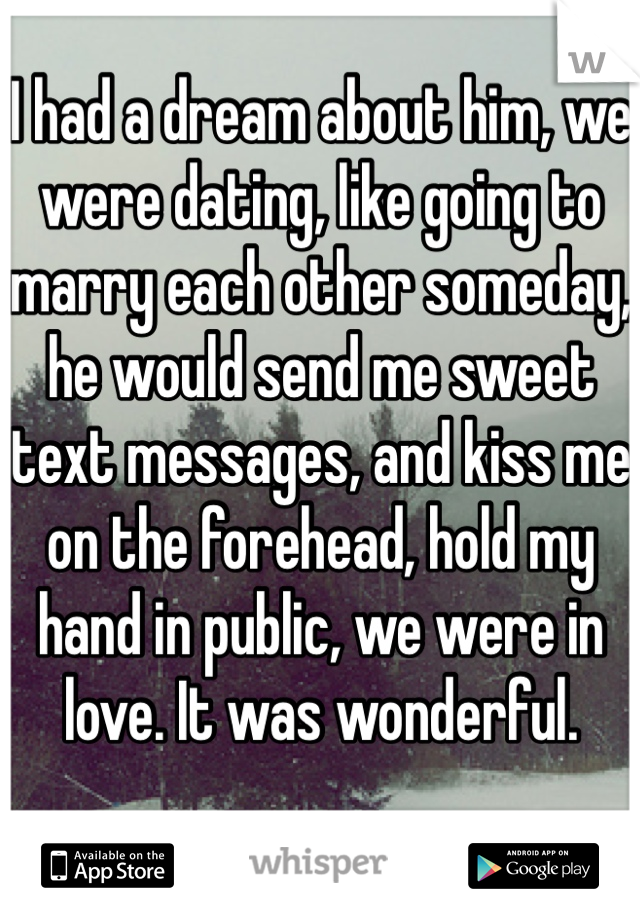 I had a dream about him, we were dating, like going to marry each other someday, he would send me sweet text messages, and kiss me on the forehead, hold my hand in public, we were in love. It was wonderful.