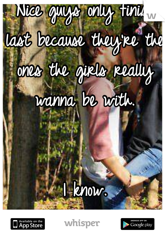 Nice guys only finish last because they're the ones the girls really wanna be with.    I know.  The truth is bittersweet