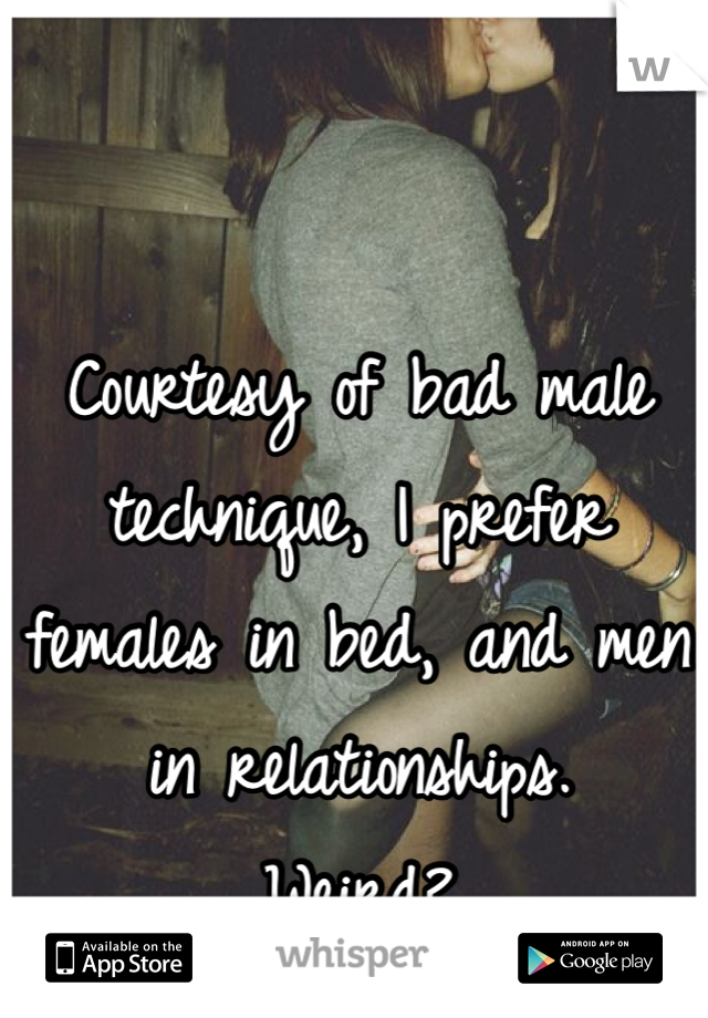 Courtesy of bad male technique, I prefer females in bed, and men in relationships.  Weird?