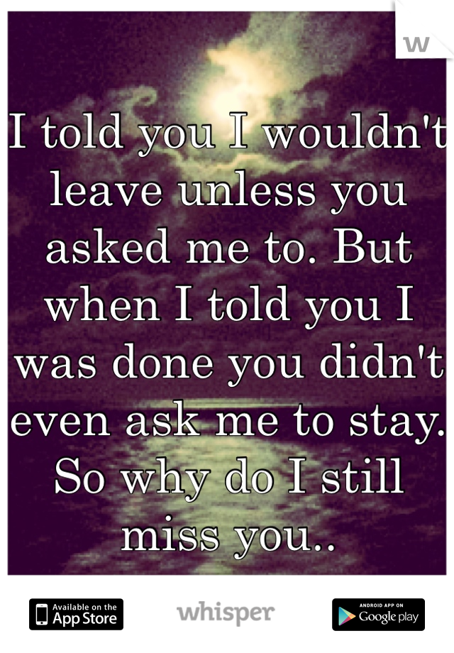 I told you I wouldn't leave unless you asked me to. But when I told you I was done you didn't even ask me to stay. So why do I still miss you..