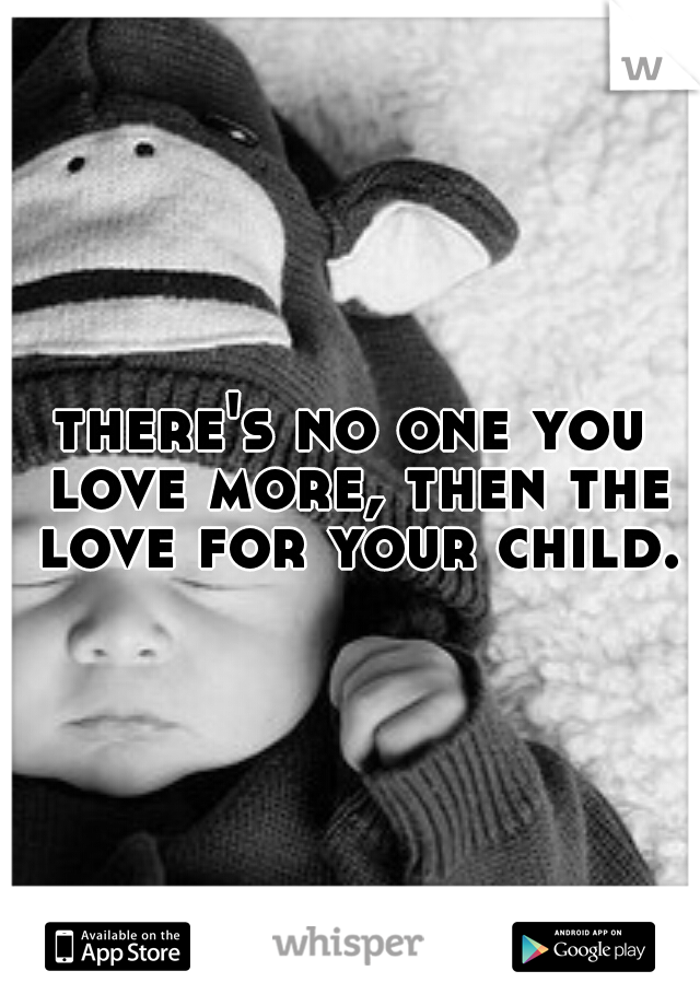 there's no one you love more, then the love for your child.