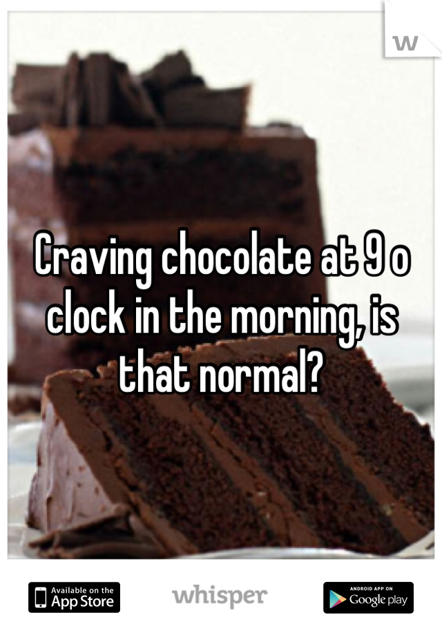 Craving chocolate at 9 o clock in the morning, is that normal?