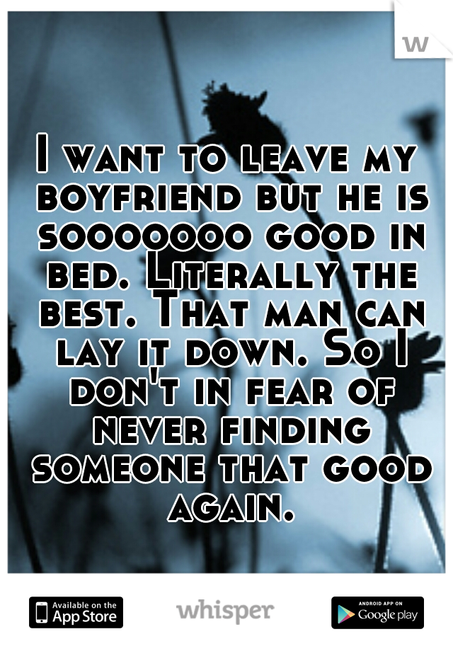 I want to leave my boyfriend but he is sooooooo good in bed. Literally the best. That man can lay it down. So I don't in fear of never finding someone that good again.