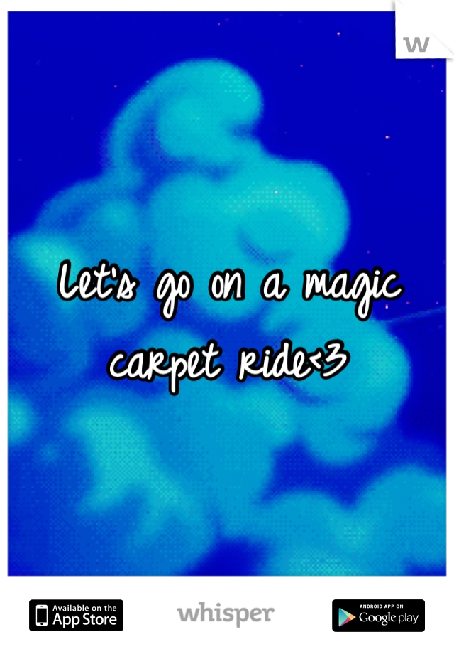 Let's go on a magic carpet ride<3