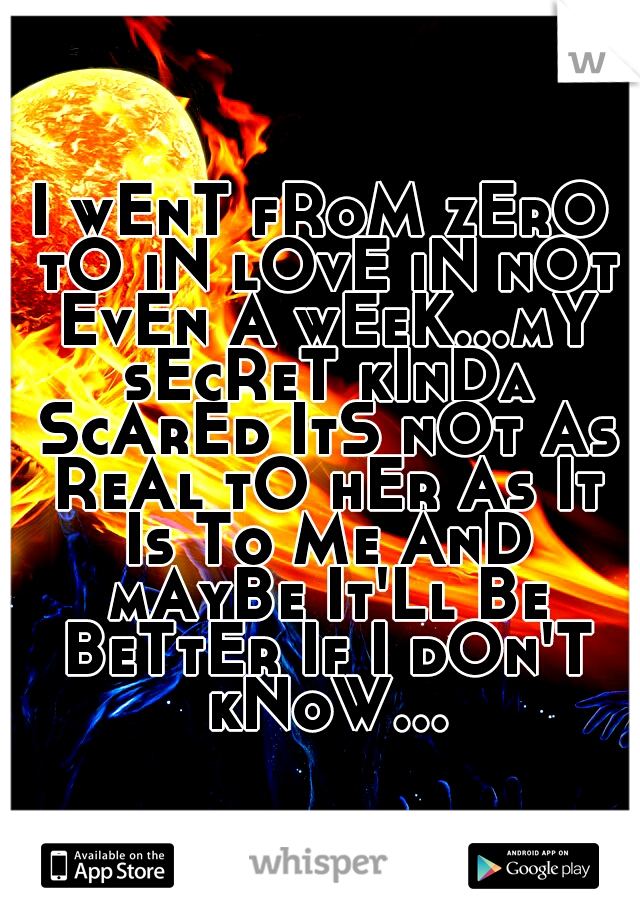 I wEnT fRoM zErO tO iN lOvE iN nOt EvEn A wEeK...mY sEcReT kInDa ScArEd ItS nOt As ReAl tO hEr As It Is To Me AnD mAyBe It'Ll Be BeTtEr If I dOn'T kNoW...