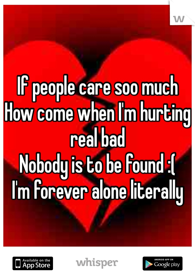 If people care soo much How come when I'm hurting real bad Nobody is to be found :( I'm forever alone literally