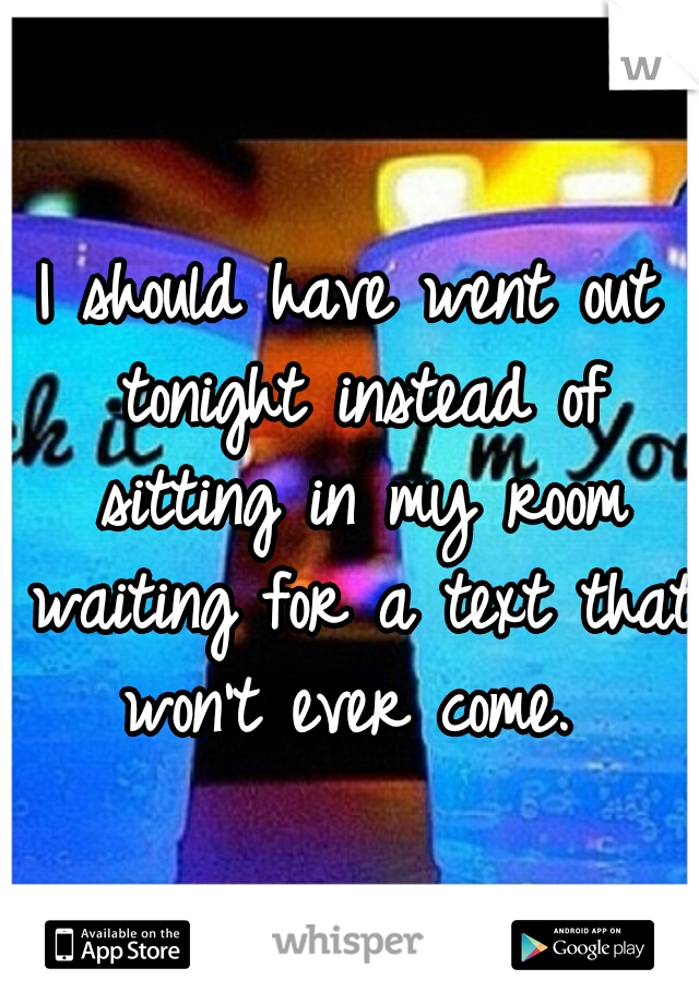 I should have went out tonight instead of sitting in my room waiting for a text that won't ever come.