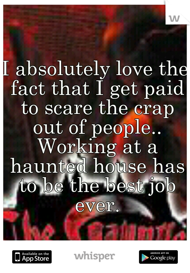I absolutely love the fact that I get paid to scare the crap out of people.. Working at a haunted house has to be the best job ever.