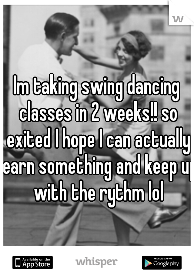 Im taking swing dancing classes in 2 weeks!! so exited I hope I can actually learn something and keep up with the rythm lol