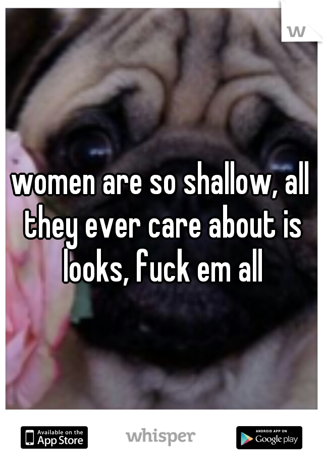 women are so shallow, all they ever care about is looks, fuck em all