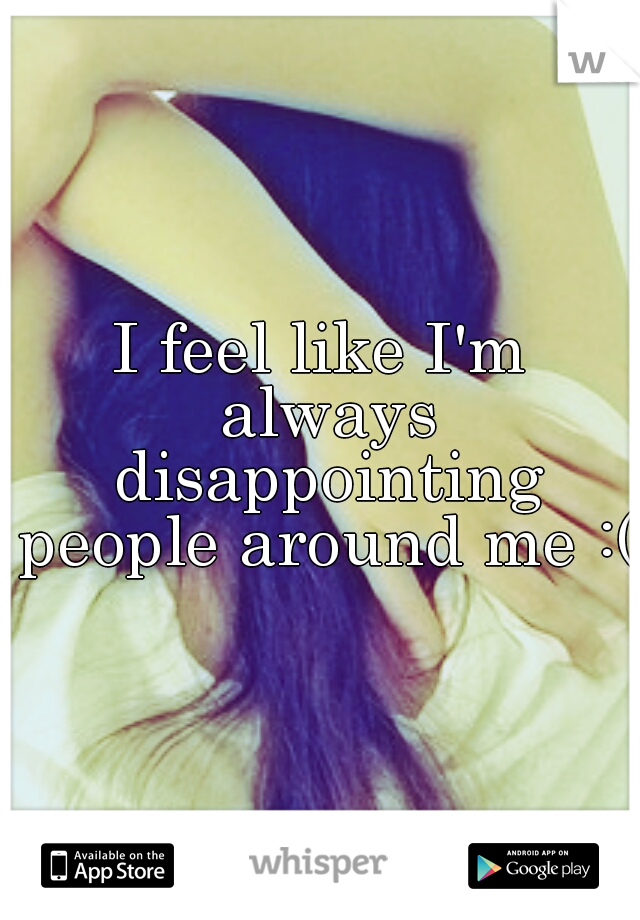 I feel like I'm always disappointing people around me :(