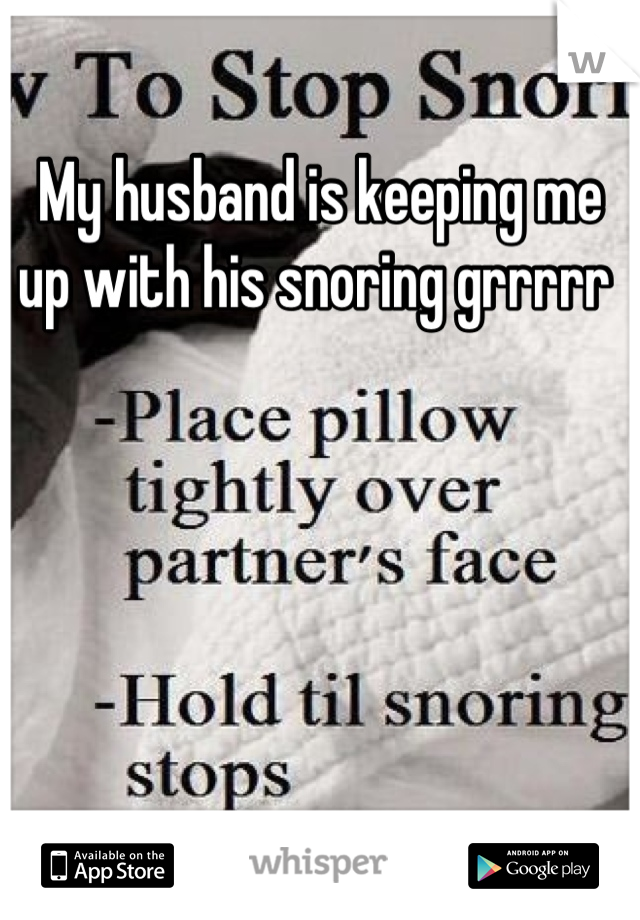My husband is keeping me up with his snoring grrrrr