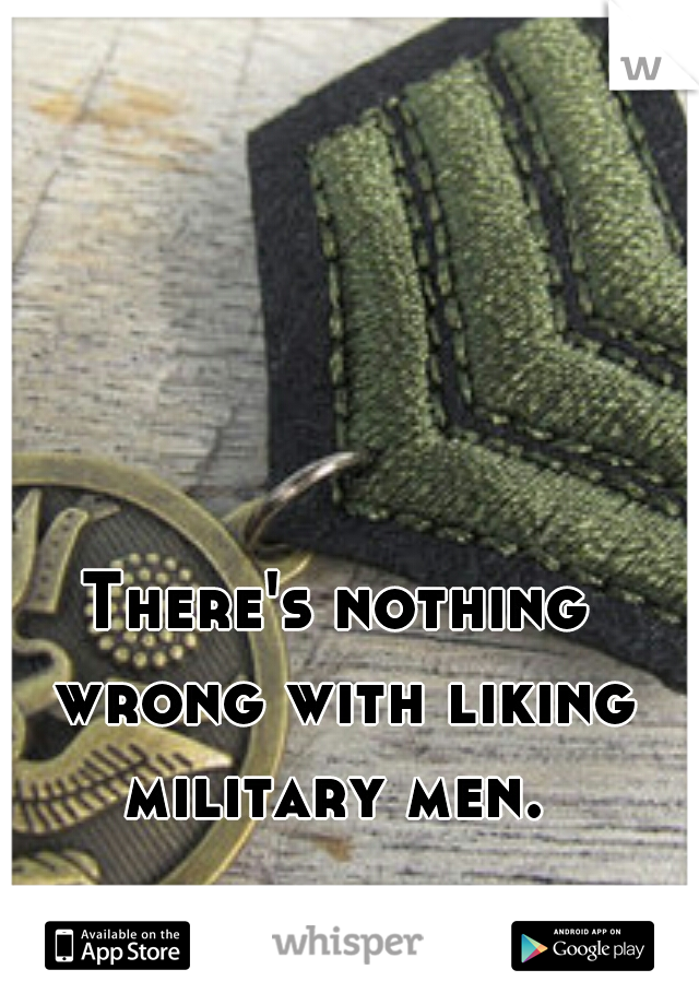 There's nothing wrong with liking military men.