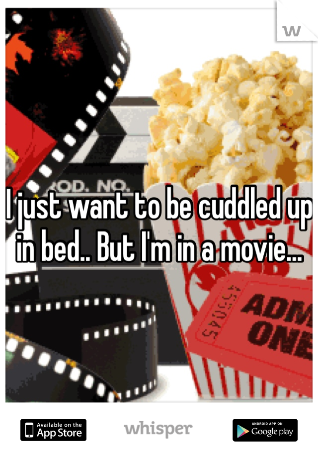 I just want to be cuddled up in bed.. But I'm in a movie...
