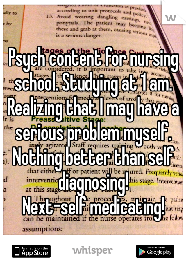 Psych content for nursing school. Studying at 1 am.  Realizing that I may have a serious problem myself.   Nothing better than self diagnosing!  Next-self medicating!