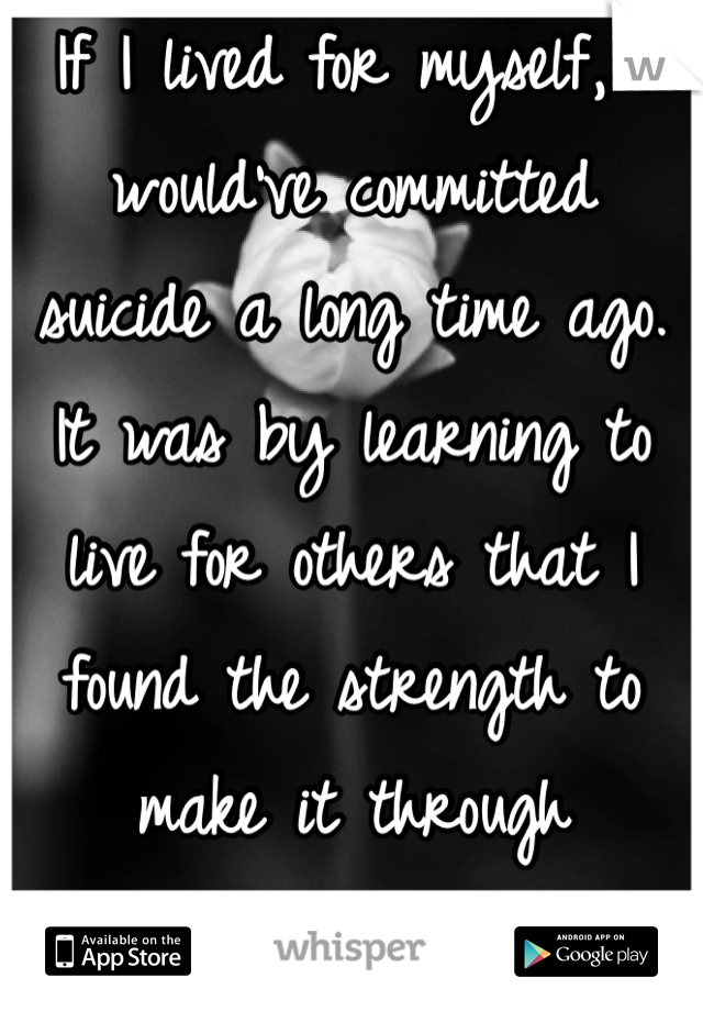 If I lived for myself, I would've committed suicide a long time ago. It was by learning to live for others that I found the strength to make it through everyday.
