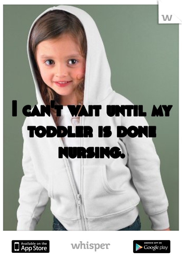 I can't wait until my toddler is done nursing.