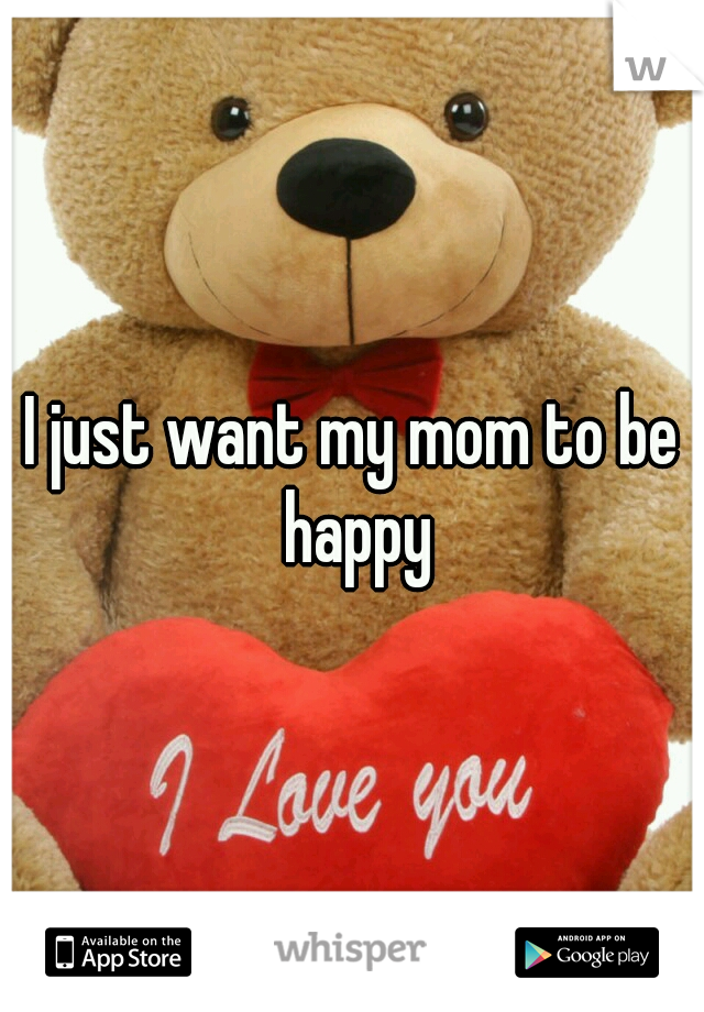 I just want my mom to be happy