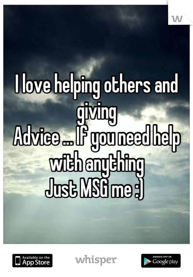 I love helping others and giving  Advice ... If you need help with anything Just MSG me :)