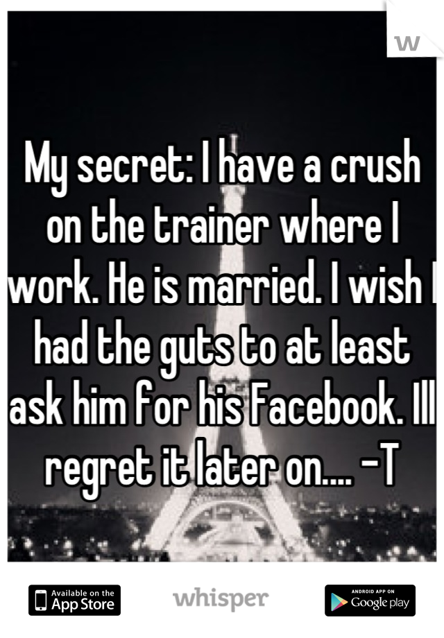 My secret: I have a crush on the trainer where I work. He is married. I wish I had the guts to at least ask him for his Facebook. Ill regret it later on.... -T