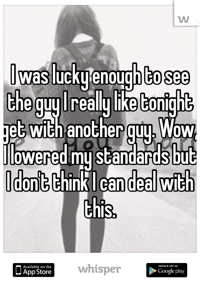 I was lucky enough to see the guy I really like tonight get with another guy. Wow, I lowered my standards but I don't think I can deal with this.