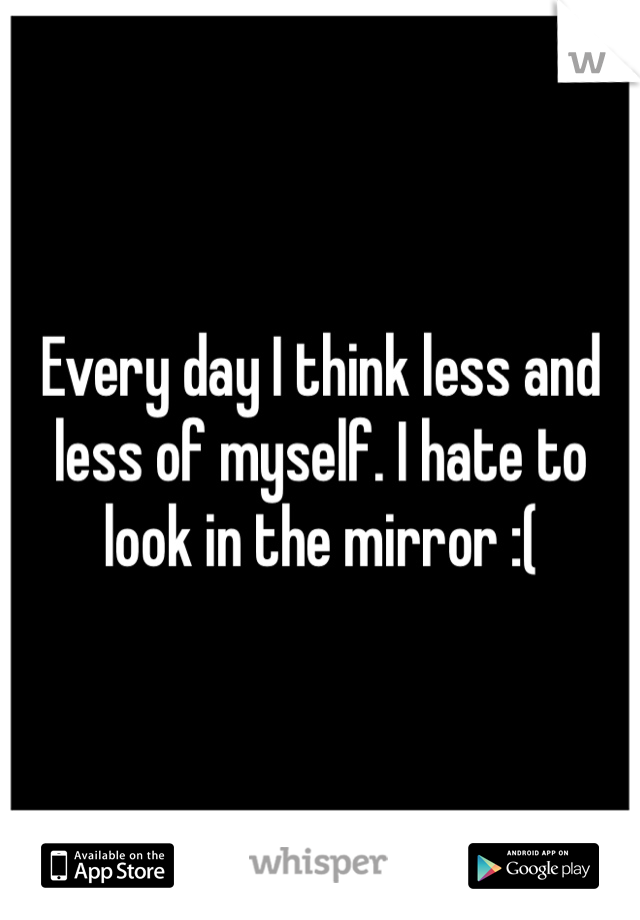 Every day I think less and less of myself. I hate to look in the mirror :(