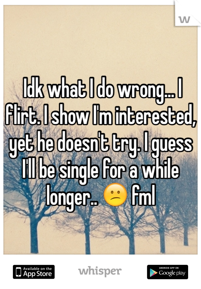 Idk what I do wrong... I flirt. I show I'm interested, yet he doesn't try. I guess I'll be single for a while longer.. 😕 fml