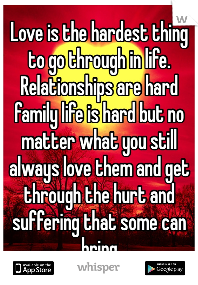 Love is the hardest thing to go through in life. Relationships are hard family life is hard but no matter what you still always love them and get through the hurt and suffering that some can bring