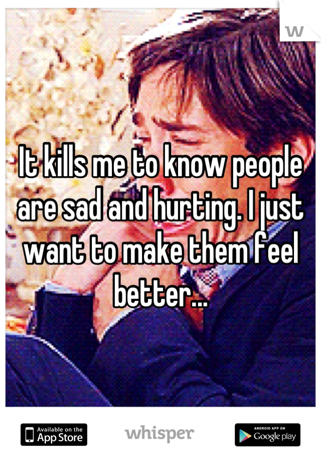 It kills me to know people are sad and hurting. I just want to make them feel better...
